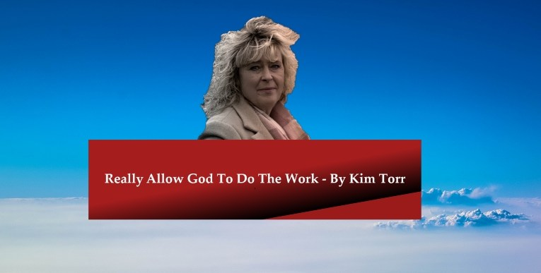 Really Allow God To Do The Work – By Kim Torr