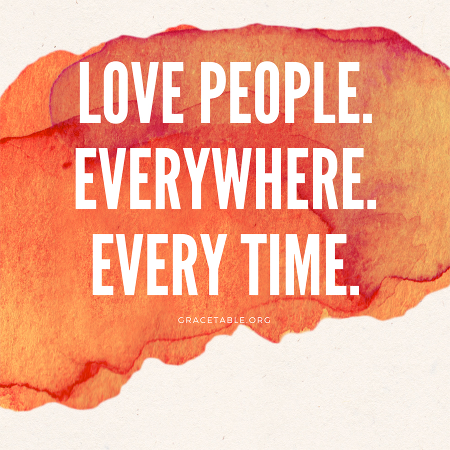 Love people. All the time. Everywhere.
