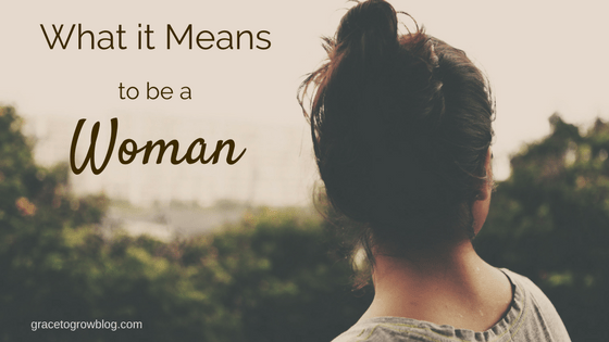 What it Means to be a Woman | Grace to Grow Blog