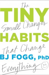 Tiny Habits : the small changes that change everything  - B. J. Fogg