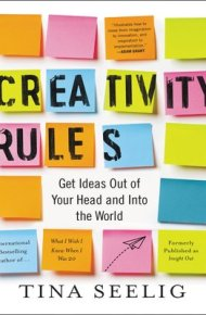 Creativity Rules: Get Ideas Out of Your Head and Into the World - Tina Seelig
