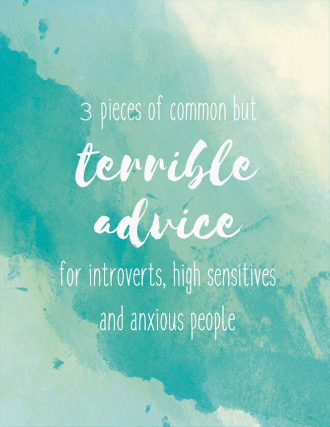Some pieces of terrible, harmful advice for introverts, highly sensitive and anxious people. Worth thinking about for everyone.