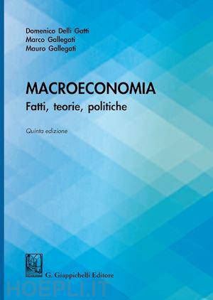 Macroeconomia. Fatti, teorie, politiche - Delli Gatti Domenico , Gallegati Marco , Gallegati Mauro