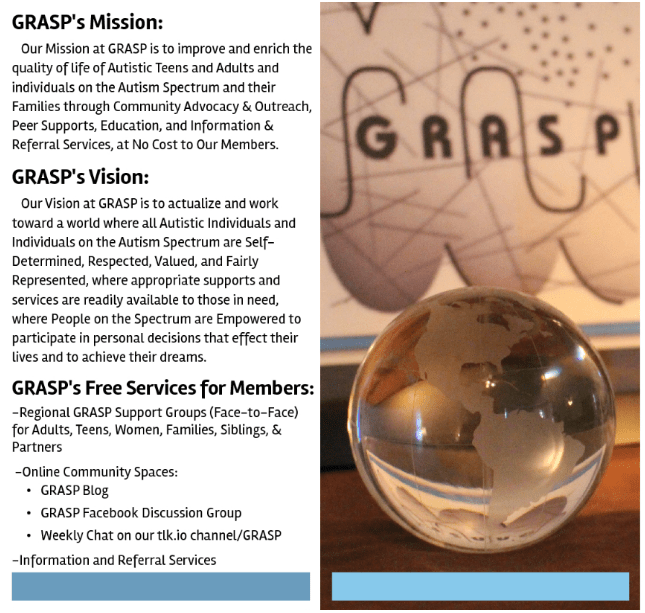 GRASP's Mission: Our Mission at GRASP is to improve and enrich the quality of life of Autistic Teens and Adults and individuals on the Autism Spectrum and their Families through Community Advocacy & Outreach, Peer Supports, Education, and Information & Referral Services, at No Cost to Our Members. GRASP's Vision: Our Vision at GRASP is to actualize and work toward a world where all Autistic Individuals and Individuals on the Autism Spectrum are Self-Determined, Respected, Valued, and Fairly Represented, where appropriate supports and services are readily available to those in need, where People on the Spectrum are Empowered to participate in personal decisions that effect their lives and to achieve their dreams. GRASP's Free Services for Members: -Regional GRASP Support Groups (Face-to-Face) for Adults, Teens, Women, Families, Siblings, & Partners -Online Community Spaces: • GRASP Blog • GRASP Facebook Discussion Group • Weekly Chat on our tlk.io channel/GRASP -Information and Referral Services