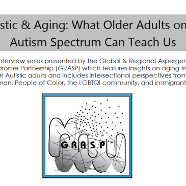 "A meme which reads, ""Autistic & Aging: What Older Adults on the Autism Spectrum Can Teach Us. An interview series presented by the Global & Regional Asperger Syndrome Partnership (GRASP) which features insights on aging from older Autistic adults and includes intersectional perspectives from women, People of Color, the LGBTQI community, and immigrants."" Below is the black and white GRASP logo."