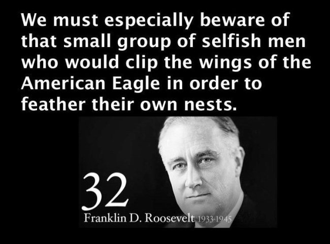 FDR quote: We must especially beware of that small group of selfish men who would clip the wings of the American Eagle in order to feather their own nests.