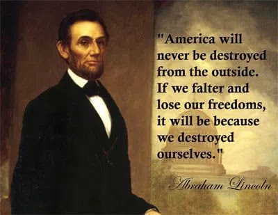 "Lincoln quote: ""America will never be destroyed from the outside. If we falter and lose our freedoms, it will be because we destroyed ourselves."""