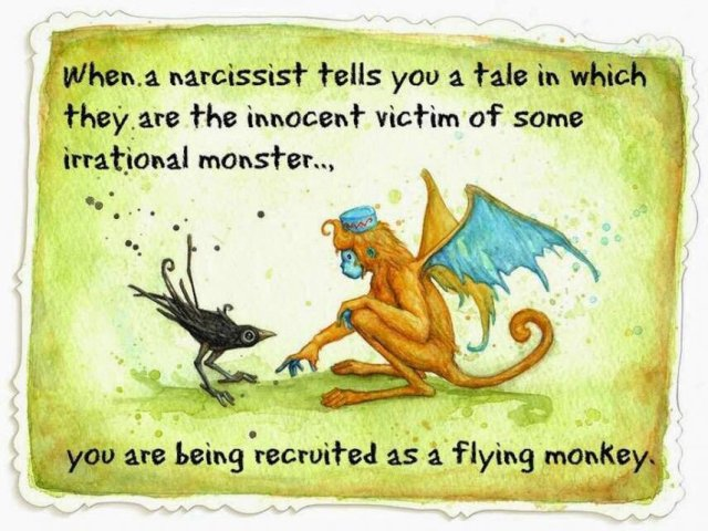 When a narcissist tells you a tale in which they are the innocent victim of some irrational monster... you are being recruited as a flying monkey.