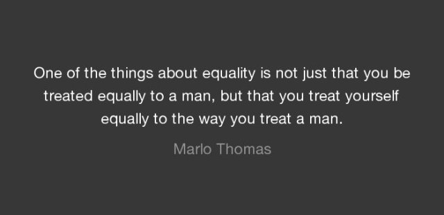"""One of the things about equality is not just that you be treated equally to a man, but that you treat yourself equally to the way you treat a man."" Marlo Thomas"