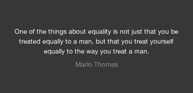"""""""One of the things about equality is not just that you be treated equally to a man, but that you treat yourself equally to the way you treat a man."""" Marlo Thomas"""