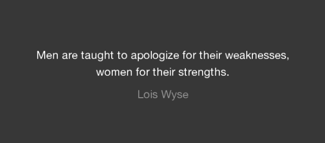 """Men are taught to apologize for their weaknesses, women for their strengths."" -Lois Wyse"