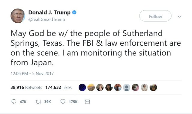 Tweet from 45 after church shooting in Texas: May God be w/ the people of Sutherland Springs, Texas. The FBI & law enforcement are on the scene. I am monitoring the situation from Japan.