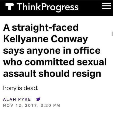 A straight-faced Kellyanne Conway says anyone in office who committed sexual assault should resign. Irony is dead. Again.