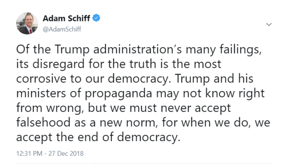 Text from Congressman Adam Schiff: Of the Trump administration's many failings, its disregard for the truth is the most corrosive to our democracy. Trump and his ministers of propaganda may not know right from wrong, but we must never accept falsehood as a new norm, for when we do, we accept the end of democracy.