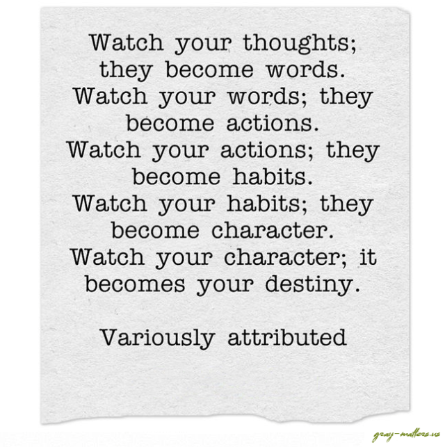 Watch your thoughts; they become words. Watch your words; they become actions. Watch your actions; they become habits. Watch your habits; they become character. Watch your character; it becomes your destiny. - Variously attributed