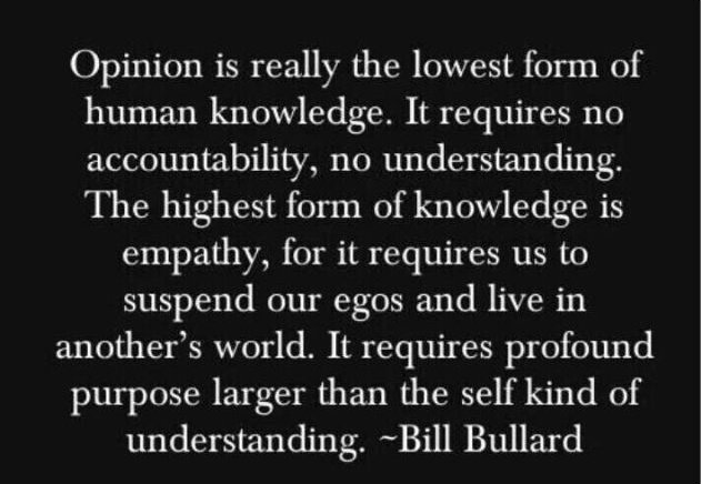 Opinion is really the lowest form of human knowledge. It requires no accountability, no understanding. The highest form of knowledge… is empathy, for it requires us to suspend our egos and live in another's world. It requires profound purpose larger than the self kind of understanding. - Bill Bullard
