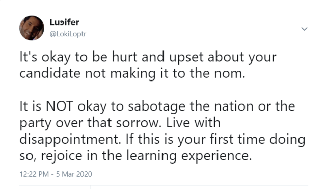 Tweet from Lucifer (@ LokiLoptr) on 5 March 2020: It's okay to be hurt and upset about your candidate not making it to the nom.  It is NOT okay to sabotage the nation or the party over that sorrow. Live with disappointment. If this is your first time doing so, rejoice in the learning experience.