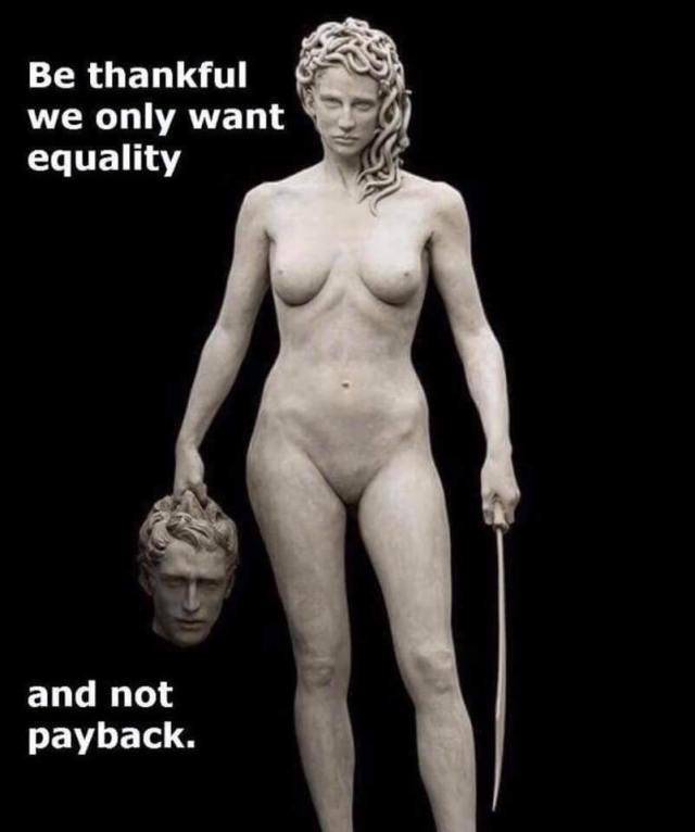 Photo of the Medusa statue. She's  nude and holding a man's head in her right hand and a sword in her left hand. Text: Be thankful we only want equality and not payback.
