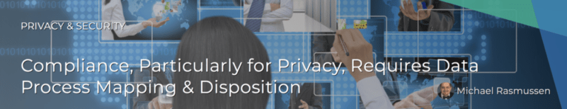 Compliance, Particularly for Privacy, Requires Data Process Mapping & Disposition