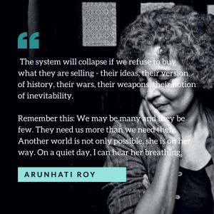 "Arunhati Roy quote ""The system will collapse if we refuse to buy what they are selling - their ideas, their version of history, their wars, their weapons, their notion of inevitability. Remember this: We may be many and they be few. They need us more than we need them. Another world is not only possible, she is on her way. On a quiet day, I can hear her breathing."""
