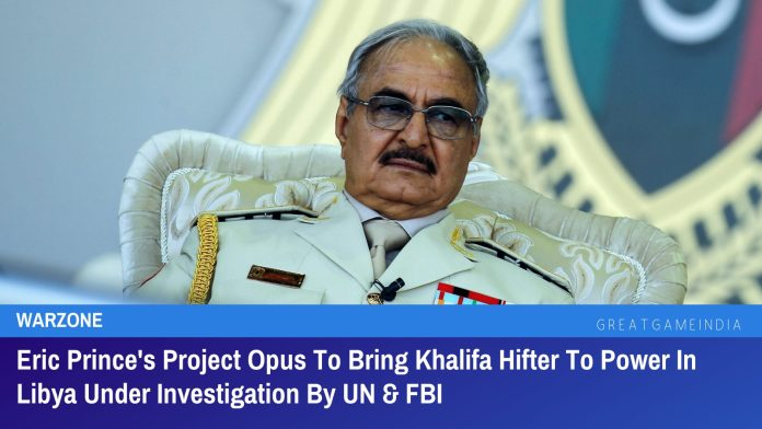 Eric Prince's Project Opus To Bring Khalifa Hifter To Power In Libya Under Investigation By UN & FBI