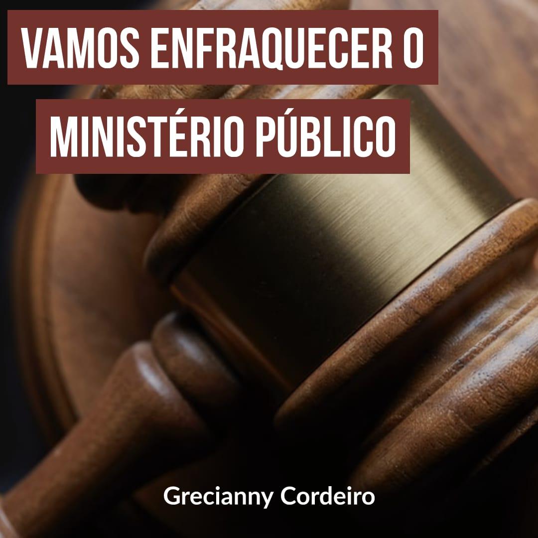 Vamos enfraquecer o ministério público
