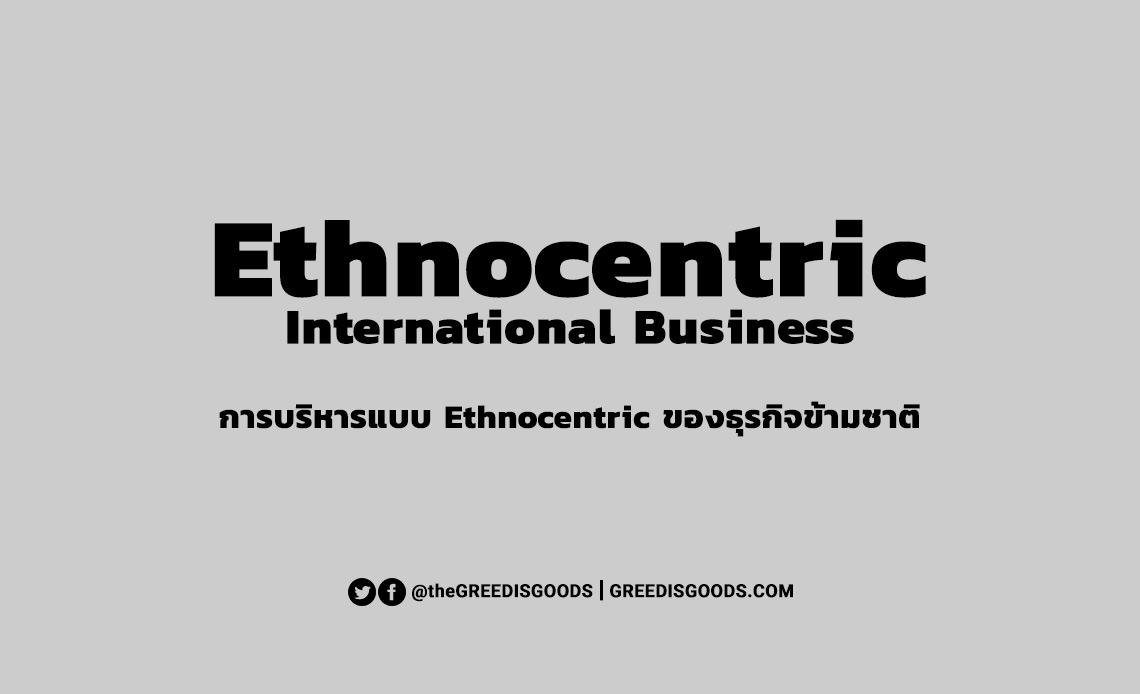 Ethnocentric คือ นโยบายข้ามชาติ การบริหารแบบ Ethnocentrism ข้อดี ข้อเสีย