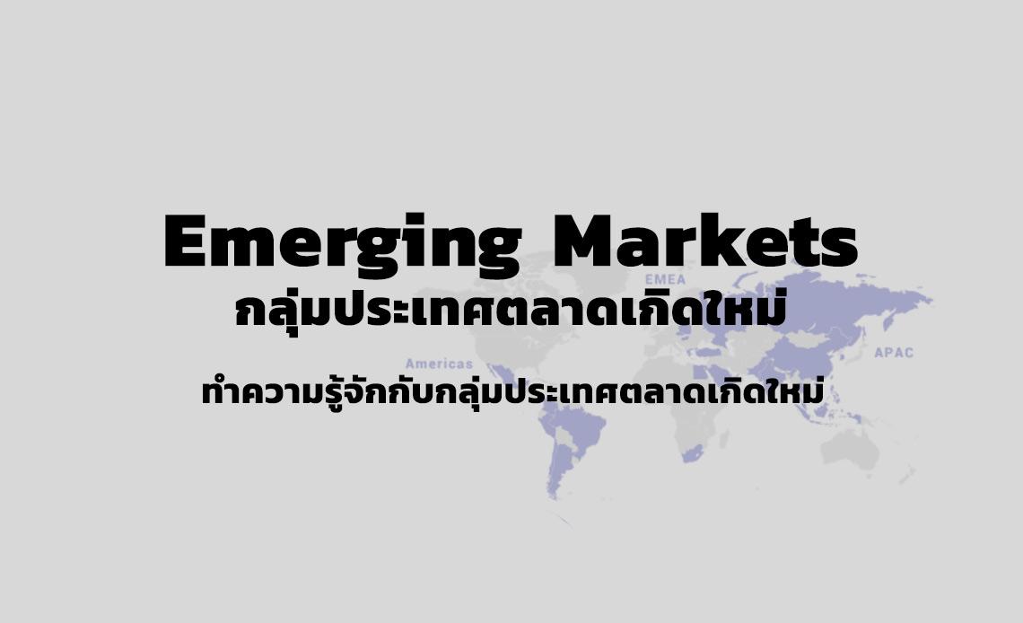 Emerging Markets คือ ตลาดเกิดใหม่ ประเทศ Emerging Market ได้แก่