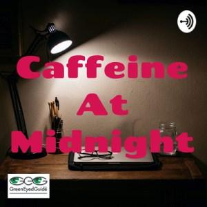 caffeine at midnight podcast from greeneyedguide