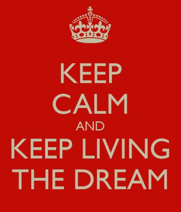 Keep Calm and Keep Living the Dream