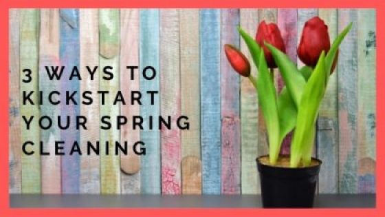 3 Ways To Kick start Your Spring Cleaning