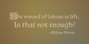 The reward of labour is life. Is that not enough? - William Morris