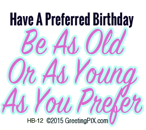 GreetingPIX.com/Greeting Words_Have a Preferred Birthday, Be As Old or As Young as You Prefer As You Prefer.