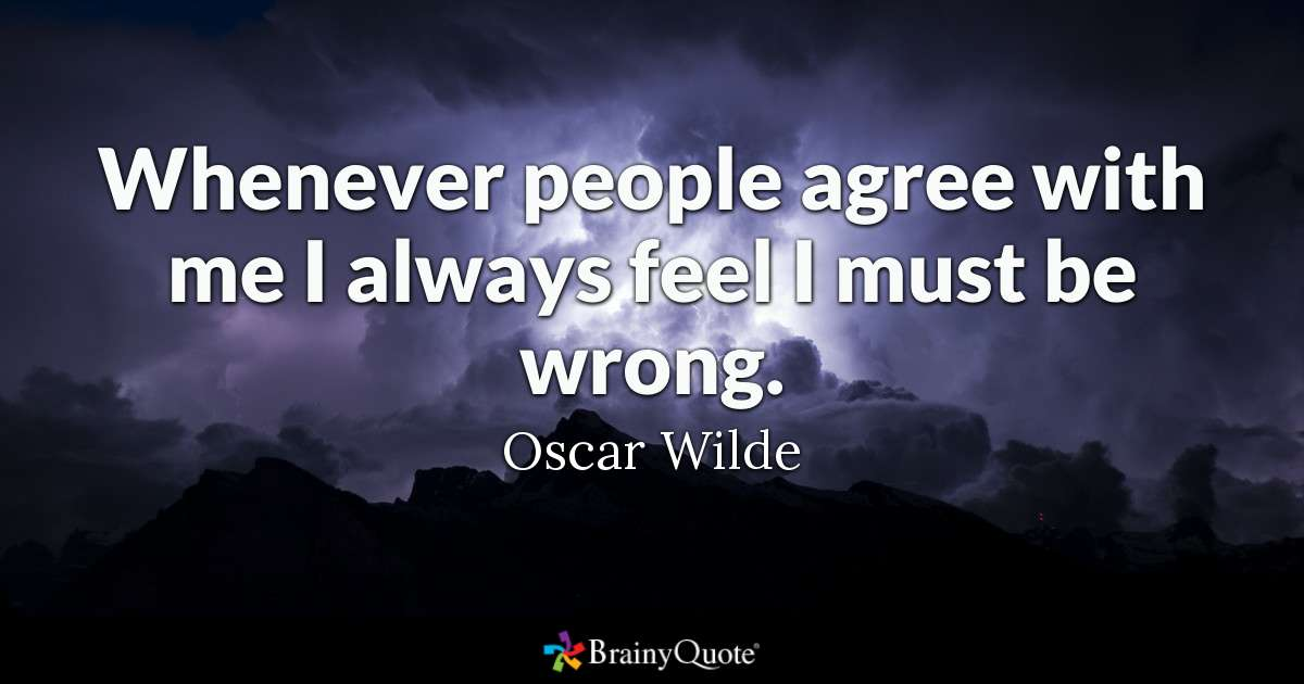 """Quote from Oscar Wilde """"Whenever people agree with me I always feel I must be wrong from BrainyQuotes - some good opinions are not worth having"""