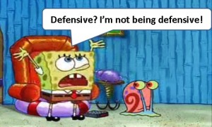 Defensive? I'm not being defensive!