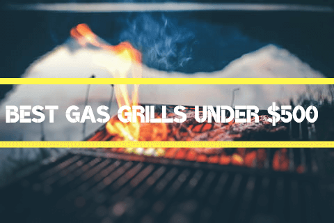 Top 10 Best Gas Grills Under 500 -Natural & Propane Gas Grills 2021
