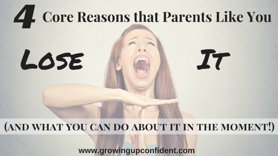 4 core reasons that parents like you lose it