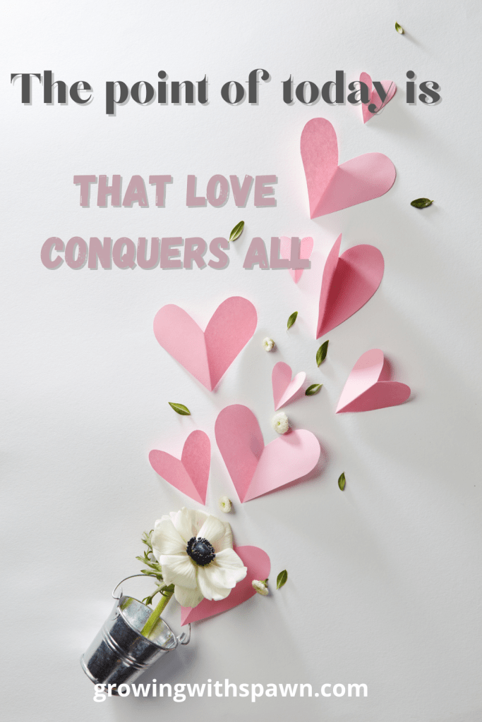 The point of today is that love conquers all - Growing With Spawn