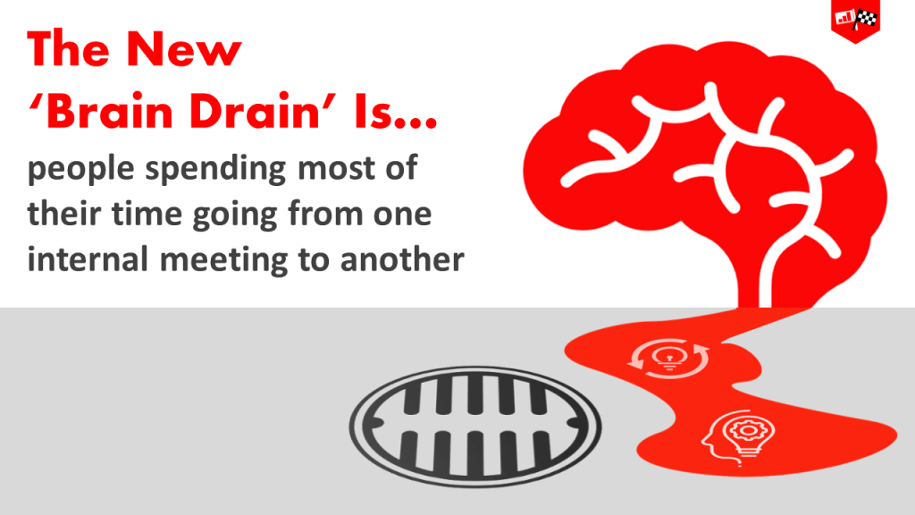 The real 'Brain Drain' is people spending most of their time going from one internal meeting to another.