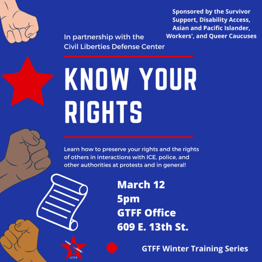 Flyer for Know Your Rights training in partnership with the Civil Liberties Defense Center, March 12 at 5pm, at the GTFF office.