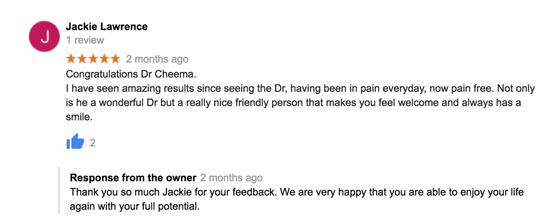 Congratulations Dr Cheema. I have seen amazing results since seeing the Dr, having been in pain everyday, now pain free. Not only is he a wonderful Dr but a really nice friendly person that makes you feel welcome and always has a smile.