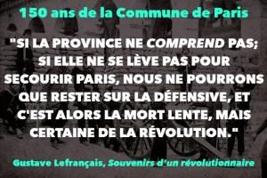 """""""SI LA PROVINCE NE COMPREND PAS; SI ELLE NE SE LÈVE PAS POUR SECOURIR PARIS, NOUS NE POURRONS QUE RESTER SUR LA DÉFENSIVE, ET C'EST ALORS LA MORT LENTE, MAIS CERTAINE DE LA RÉVOLUTION."""""""