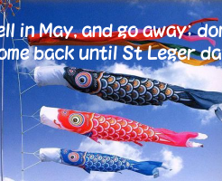 Sell in May, and go away; don't come back until St Leger day.