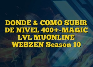DONDE & COMO SUBIR DE NIVEL 400+-MAGIC LVL MUONLINE WEBZEN Season 10