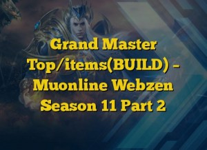 Grand Master Top/items(BUILD) – Muonline Webzen Season 11 Part 2