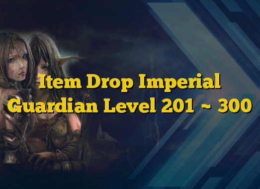 Item Drop Imperial Guardian Level 201 ~ 300