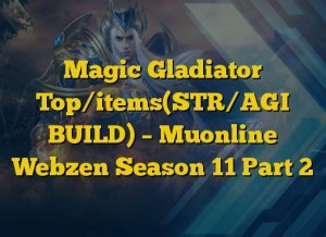 Magic Gladiator Top/items(STR/AGI BUILD) – Muonline Webzen Season 11 Part 2