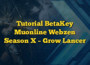 Tutorial BetaKey Muonline Webzen Season X – Grow Lancer