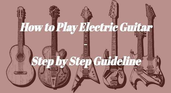 How To Play Electric Guitar For Beginners Step By Guideline