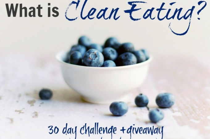 What Is Clean Eating? 30 Day Challenge and Giveaway